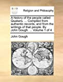 A History of the People Called Quakers Compiled from Authentic Records, and from the Writings of That People by John Gough, John Gough, 1140757814