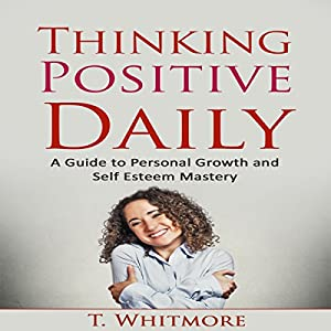 Thinking Positive Daily: A Guide to Personal Growth and Self Esteem Mastery Audiobook