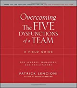 Overcoming the Five Dysfunctions of a Team: A Field Guide for Leaders, Managers, and Facilitators