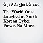 The World Once Laughed at North Korean Cyber Power. No More. | David E. Sanger,David D. Kirkpatrick,Nicole Perlroth