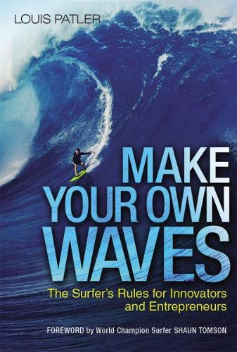 Make Your Own Waves: The Surfer's Rules for Innovators and Entrepreneurs (10 Rules For The Ride Of Your Life)