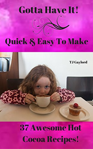Gotta Have It Quick & Easy To Make 37 Awesome Hot Cocoa Recipes!