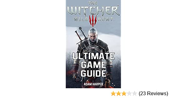The Witcher 3 Wild Hunt - Ultimate Game Guide: The Fullest and Most  Comprehensive Guide That Will Take Your Gaming To The Next Level! Get All  The Info