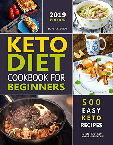 KETO DIET COOKBOOK FOR BEGINNERS: 500 Easy Keto Recipes to Reset Your Body and Live a Healthy Life ( 2019 Edition ) by Lori  Kennedy