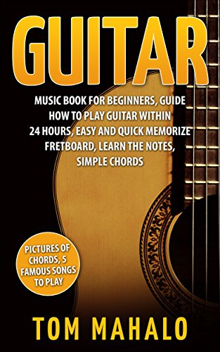 Guitar:Guitar Music Book For Beginners, Guide How To Play Guitar Within 24 Hours, Easy And Quick Memorize Fretboard, Learn The Notes, Simple Chords (Guitar, ... Fretboard, Lessons,