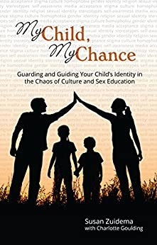 My Child, My Chance: Guarding and Guiding Your Child's Identity in the Chaos of Culture and Sex Education by [Zuidema, Susan, Goulding, Charlotte]