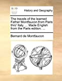 The Travels of the Learned Father Montfaucon from Paris Thro' Italy Made English from the Paris Edition, Bernard de Montfaucon, 1140688057
