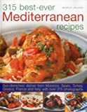 315 Best Ever Mediterranean Recipes: Sun-drenched dishes from Morocco,  Spain, Turkey, Greece, France and Italy, with more than 315 photographs