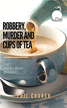 Robbery, Murder and Cups of Tea: A Novella: The Diddlebury Murders Book 1 by [Church, Phil]