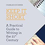 Keep It Short: A Practical Guide to Writing in the 21st Century | Charles Euchner