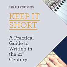 Keep It Short: A Practical Guide to Writing in the 21st Century Audiobook by Charles Euchner Narrated by Steve White