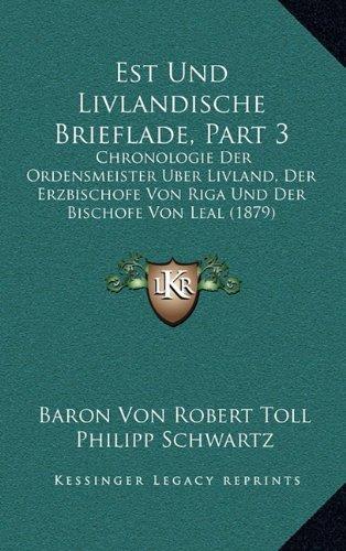 Est Und Livlandische Brieflade, Part 3: Chronologie Der Ordensmeister Uber Livland, Der Erzbischofe Von Riga Und Der Bischofe Von Leal (1879) (German Edition)