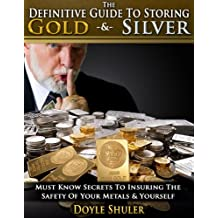 The Definitive Guide To Storing Gold & Silver: Must Know Secrets To Insuring The Safety Of Your Metals & Yourself