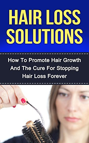 Hair Loss Solutions: How To Promote Hair Growth And The Cure For Stopping Hair Loss Forever (Natural Hair, Hair Care, Grooming For Women, Anti Aging, Skin Care, Natural Beauty, Natural Remedies)