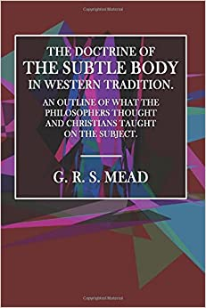 The Doctrine of the Subtle Body in Western Tradition.: An Outline of What the Philosophers Thought and Christians Taught on the Subject.