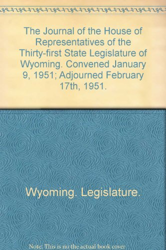 The Journal of the House of Representatives of the Thirty-first State Legislature of Wyoming. Convened January 9, 1951; Adjourned February 17th, 1951.