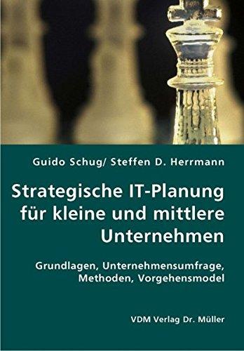 Strategische IT-Planung für kleine und mittlere Unternehmen: Grundlagen, Unternehmensumfrage, Methoden, Vorgehensmodel
