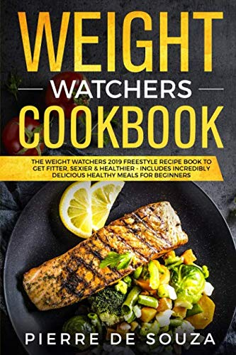 Weight Watchers Cookbook: The Weight Watchers 2019 Freestyle Recipe Book To Get Fitter, Sexier & Healthier - Includes Incredibly Delicious Healthy Meals For Beginners by Pierre De Souza