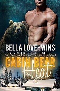 Cabin Bear Heat Book 1: A Paranormal Fantasy Bear Shifter Romance (A Bear Shifter Romance Retelling of the Billionaire Redemption Series) by [Love-Wins, Bella]