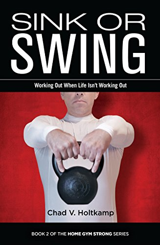 Sink or Swing: Working Out When Life Isn't Working Out (Home Gym Strong Book 2)