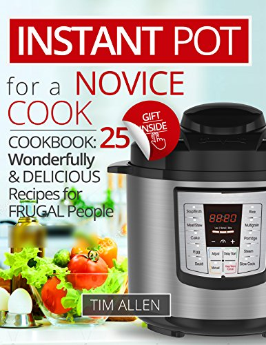Instant Pot for a novice cook.Cookbook:25 wonderfully and delicious recipes for frugal people. by [Allen, Tim]