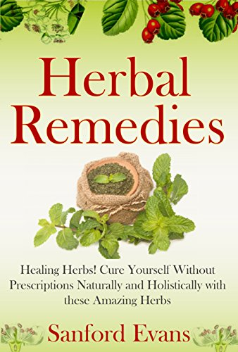 Herbal Remedies: Healing Herbs! Cure Yourself Without Prescriptions Naturally and Holistically With These Amazing Herbs (Herbal Remedies - Natural Cures - Holistic Medicine - Herbs - Healing) by [Evans, Sanford]