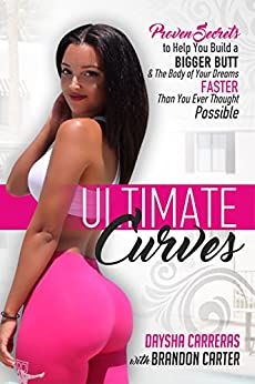 Ultimate Curves: Proven Secrets To Help You Build A BIGGER BUTT & The Body of Your Dreams FASTER Than You Ever Thought Possible by [Carter, Brandon, Carreras, Daysha]