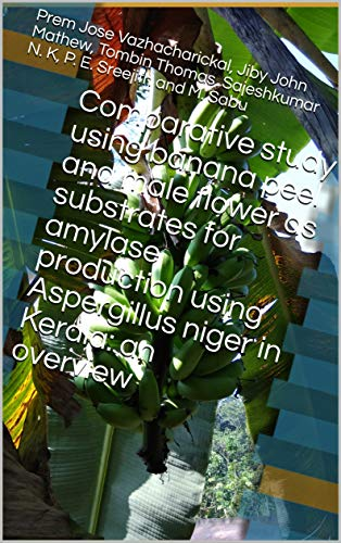 Comparative study using banana peel and male flower as substrates for amylase production using Aspergillus niger in Kerala: an overview (Production Of Amylase By Solid State Fermentation)