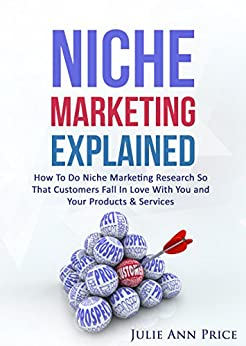 Niche Marketing Explained: Learn marketing strategies and social media marketing tips to help you develop a successful marketing plan for your home based business. by [Price, Julie Ann]
