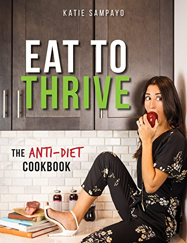 Eat to Thrive: The Anti-Diet Cookbook by Katie Sampayo