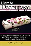 How to Decoupage: A Beginner's Essential Guide to Getting Started in the Art of Decoupage Decoration