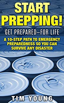 START PREPPING!: GET PREPARED-FOR LIFE: A 10-Step Path to Emergency Preparedness So You Can Survive Any Disaster by [Young, Tim]