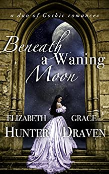 Beneath a Waning Moon: A Duo of Gothic Romances by [Hunter, Elizabeth, Draven, Grace]