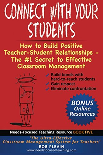 Connect With Your Students: How to Build Positive Teacher-Student Relationships - The #1 Secret to Effective Classroom Management (Needs-Focused Teaching Resource)
