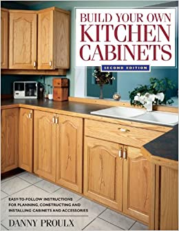 Interior Build Your Own Kitchen Cabinets build your own kitchen cabinets danny proulx 9781558706767 amazon com books
