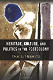 Heritage, Culture, and Politics in the Postcolony, Herwitz, Daniel Alan, 0231160186
