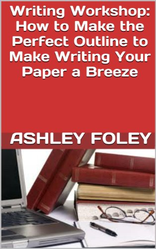 (Writing Workshop: How to Make the Perfect Outline to Make Writing Your Paper a Breeze)