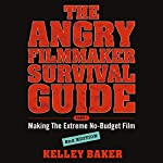 The Angry Filmmaker Survival Guide: Part One, Making the Extreme No-Budget Film | Kelley Baker