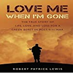 Love Me When I'm Gone: The True Story of Life, Love and Loss for a Green Beret in Post-9/11 War | Robert Patrick Lewis