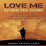 Download Love Me When I'm Gone: The True Story of Life, Love and Loss for a Green Beret in Post-9/11 War in PDF ePUB Free Online