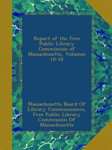 Report of the Free Public Library Commission of Massachusetts, Volumes 10-18 ()