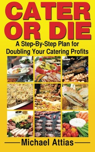 Cater or Die: A Step-By-Step Plan for Doubling Your Catering Profits by Michael Attias