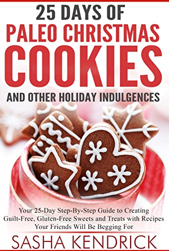 25 Days of Paleo Christmas Cookies and Other Holiday Indulgences: Your 25-Day Step-By-Step Guide to Creating Guilt-Free, Gluten-Free Sweets and Treats ... Begging For (Paleo Kitchen Series Book 8) by Sasha Kendrick