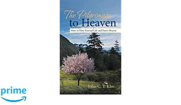 The Pilgrimage to Heaven : How to Have Eternal Life and Enter Heaven