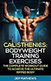 Calisthenics: Bodyweight Training Exercises - The Complete Workout Guide to Achieve the Ultimate Ripped Body (Calisthenics, Bodyweight Training, Workout Guide, Exercise)