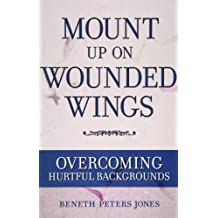 Mount Up on Wounded Wings: For Women from Hurtful Home Backgrounds