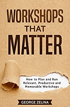 Workshops That Matter: How to Plan and Run Relevant, Productive and Memorable Workshops by [Zelina, George]
