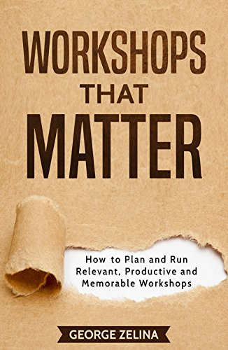 Workshops That Matter: How to Plan and Run Relevant, Productive and Memorable Workshops Workshop Plan