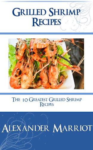 Grilled Shrimp Recipes: The 10 Greatest Grilled Shrimp Recipes Ever