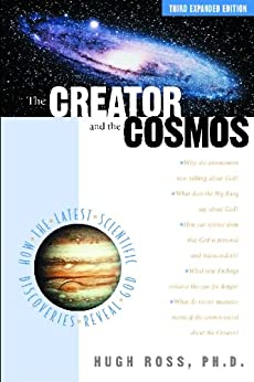 The Creator and the Cosmos: How the Latest Scientific Discoveries Reveal God by [Ross, Hugh]